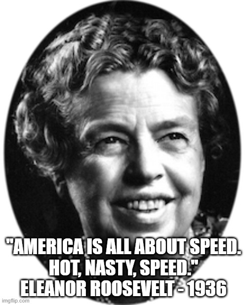 "Eleanor Roosevelt - Hot Nasty Speed |  ""AMERICA IS ALL ABOUT SPEED. HOT, NASTY, SPEED."" ELEANOR ROOSEVELT - 1936 