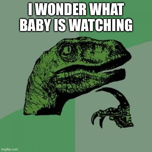 I WONDER WHAT BABY IS WATCHING | image tagged in memes,philosoraptor | made w/ Imgflip meme maker