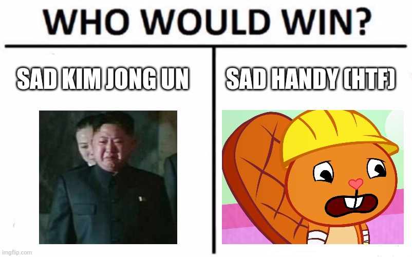 Who Would Win? Meme |  SAD KIM JONG UN; SAD HANDY (HTF) | image tagged in memes,who would win,sad handy htf,kim jong un sad | made w/ Imgflip meme maker