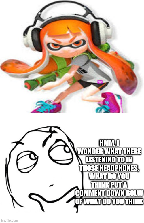 HMM, I WONDER WHAT THERE LISTENING TO IN THOSE HEADPHONES, WHAT DO YOU THINK PUT A COMMENT DOWN BOLW OF WHAT DO YOU THINK | image tagged in hmmm,splatoon,headphones,nintendo | made w/ Imgflip meme maker