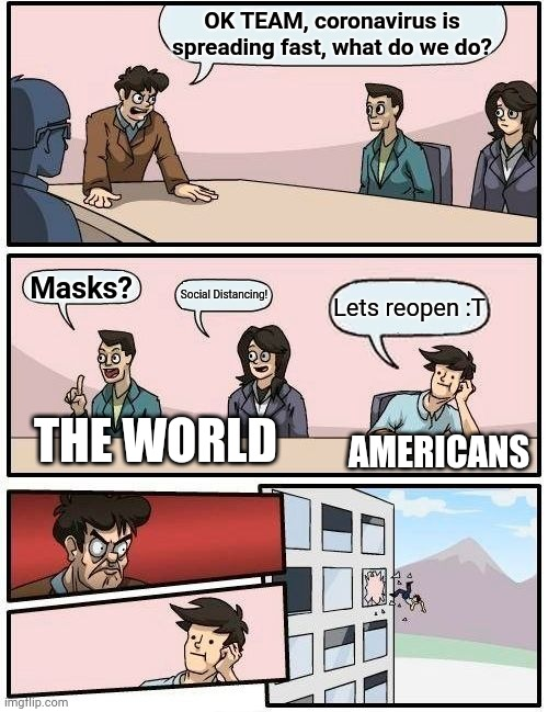 Good job america |  OK TEAM, coronavirus is spreading fast, what do we do? Masks? Social Distancing! Lets reopen :T; THE WORLD; AMERICANS | image tagged in memes,boardroom meeting suggestion | made w/ Imgflip meme maker