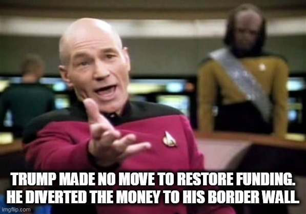 TRUMP MADE NO MOVE TO RESTORE FUNDING. HE DIVERTED THE MONEY TO HIS BORDER WALL. | image tagged in memes,picard wtf | made w/ Imgflip meme maker