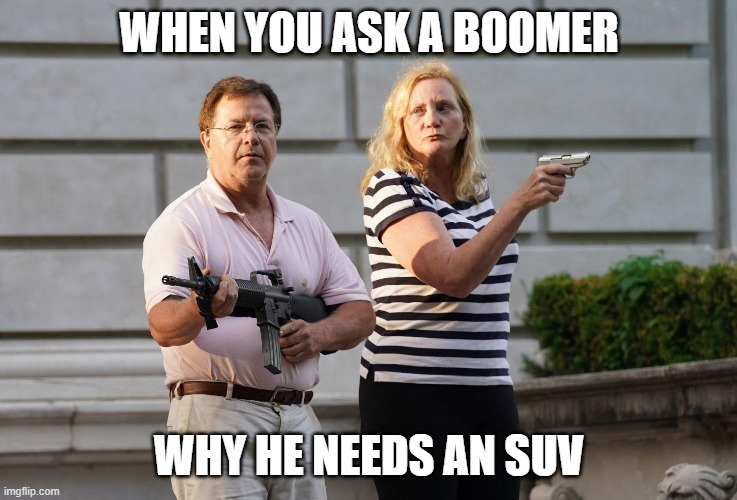 Boomers might be triggered |  WHEN YOU ASK A BOOMER; WHY HE NEEDS AN SUV | image tagged in st louis gun couple,boomer,ok boomer,suv,climate change | made w/ Imgflip meme maker