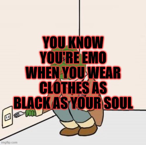 Pepe the frog Fork |  YOU KNOW YOU'RE EMO WHEN YOU WEAR CLOTHES AS BLACK AS YOUR SOUL | image tagged in pepe the frog fork | made w/ Imgflip meme maker