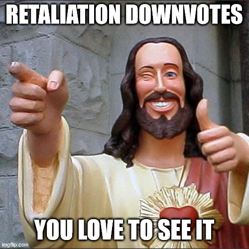 Buddy Christ Meme | RETALIATION DOWNVOTES YOU LOVE TO SEE IT | image tagged in memes,buddy christ | made w/ Imgflip meme maker