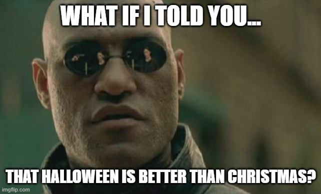 the halloween pill or the christmas pill? |  WHAT IF I TOLD YOU... THAT HALLOWEEN IS BETTER THAN CHRISTMAS? | image tagged in memes,matrix morpheus | made w/ Imgflip meme maker