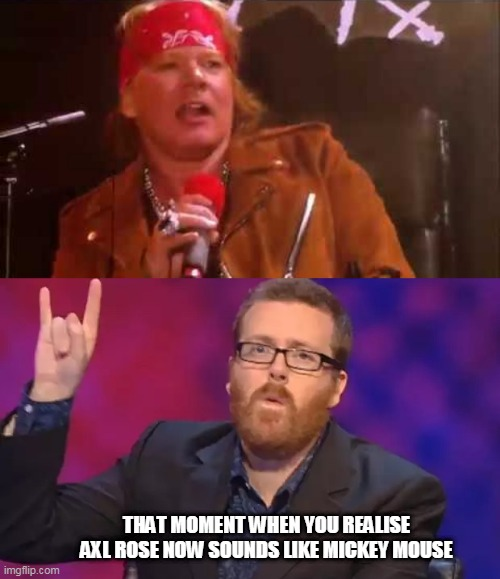 THAT MOMENT WHEN YOU REALISE AXL ROSE NOW SOUNDS LIKE MICKEY MOUSE | image tagged in frankie boyle,axl rose,mickey mouse,guns n roses,2020,fan | made w/ Imgflip meme maker