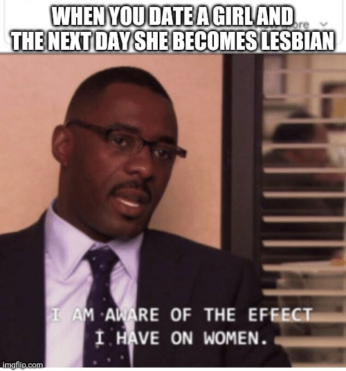 I am aware of the effect I have on women |  WHEN YOU DATE A GIRL AND THE NEXT DAY SHE BECOMES LESBIAN | image tagged in i am aware of the effect i have on women | made w/ Imgflip meme maker