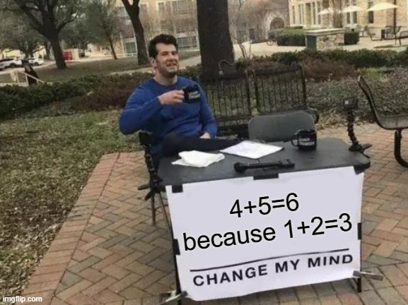 4+5=6 |  4+5=6 because 1+2=3 | image tagged in memes,change my mind,funny,so true memes,math,smart | made w/ Imgflip meme maker