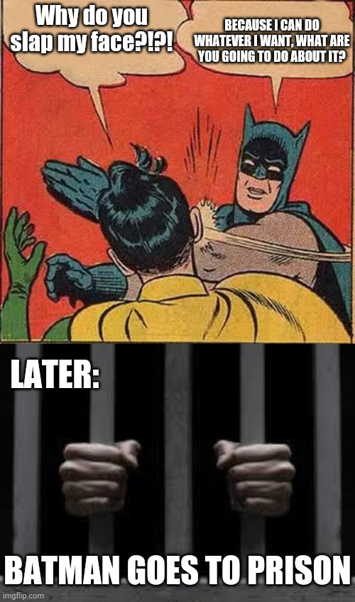 Could You Imagine Batman In Prison? |  BECAUSE I CAN DO WHATEVER I WANT, WHAT ARE YOU GOING TO DO ABOUT IT? Why do you slap my face?!?! LATER:; BATMAN GOES TO PRISON | image tagged in memes,batman slapping robin,jail | made w/ Imgflip meme maker