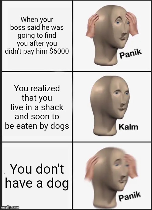 Panik Kalm Panik |  When your boss said he was going to find you after you didn't pay him $6000; You realized that you live in a shack and soon to be eaten by dogs; You don't have a dog | image tagged in memes,panik kalm panik,boss,dogs,broke | made w/ Imgflip meme maker