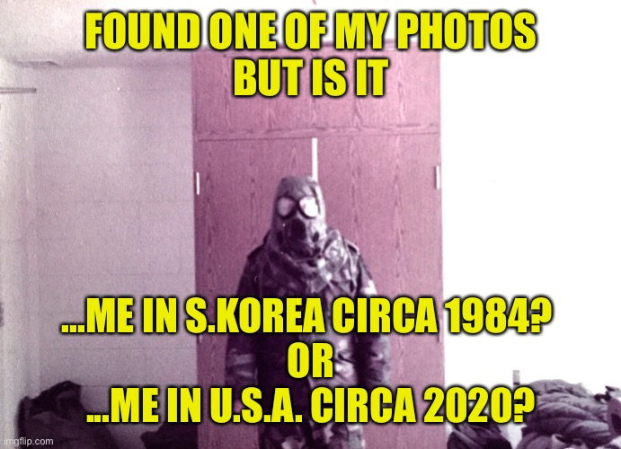 Organizing the Photo Album |  FOUND ONE OF MY PHOTOS BUT IS IT; ...ME IN S.KOREA CIRCA 1984?  OR ...ME IN U.S.A. CIRCA 2020? | image tagged in south korea,usa,covid,mask,gas mask,army | made w/ Imgflip meme maker