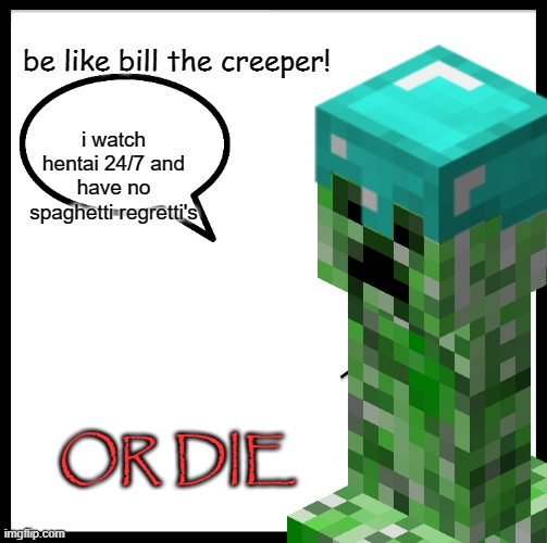 Bill the Creeper |  be like bill the creeper! i watch hentai 24/7 and have no spaghetti regretti's; OR DIE | image tagged in be like bill,creeper | made w/ Imgflip meme maker