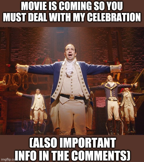 Hamilton |  MOVIE IS COMING SO YOU MUST DEAL WITH MY CELEBRATION; (ALSO IMPORTANT INFO IN THE COMMENTS) | image tagged in hamilton | made w/ Imgflip meme maker