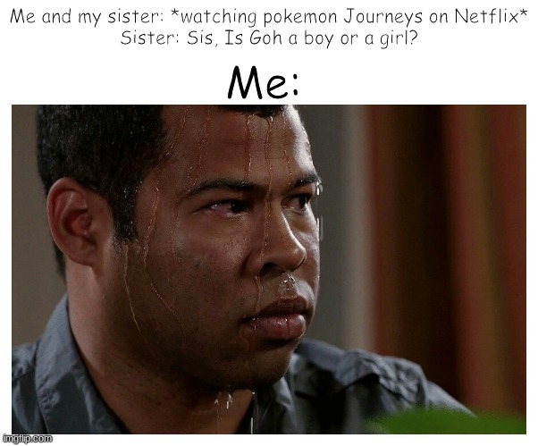 Bonding gone wrong... (oh by the way, does anyone know a pokemon stream I can join?) |  Me and my sister: *watching pokemon Journeys on Netflix* Sister: Sis, Is Goh a boy or a girl? Me: | image tagged in jordan peele sweating,gender confusion,pokemon,netflix,sisters | made w/ Imgflip meme maker