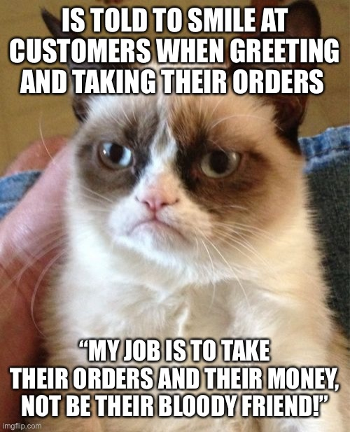 "Grumpy Cat |  IS TOLD TO SMILE AT CUSTOMERS WHEN GREETING AND TAKING THEIR ORDERS; ""MY JOB IS TO TAKE THEIR ORDERS AND THEIR MONEY, NOT BE THEIR BLOODY FRIEND!"" 