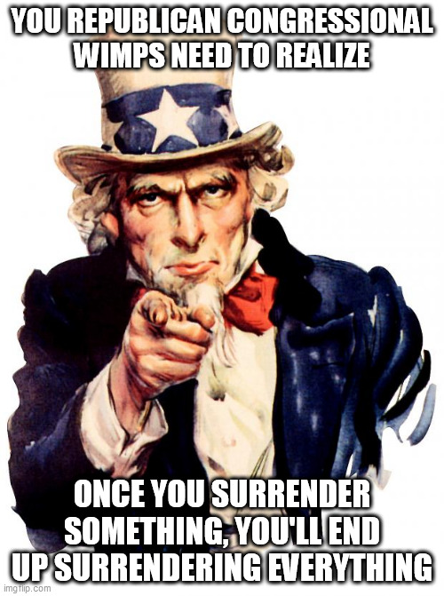 Uncle Sam |  YOU REPUBLICAN CONGRESSIONAL WIMPS NEED TO REALIZE; ONCE YOU SURRENDER SOMETHING, YOU'LL END UP SURRENDERING EVERYTHING | image tagged in memes,uncle sam | made w/ Imgflip meme maker