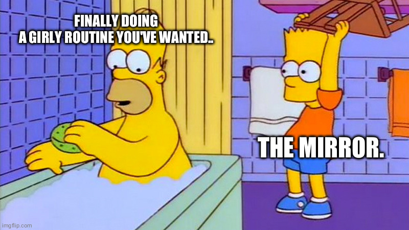 Quick lets get the makeup and wig on! |  FINALLY DOING A GIRLY ROUTINE YOU'VE WANTED.. THE MIRROR. | image tagged in bart hitting homer with a chair,transgender,trans,crossdresser,dysphoria | made w/ Imgflip meme maker