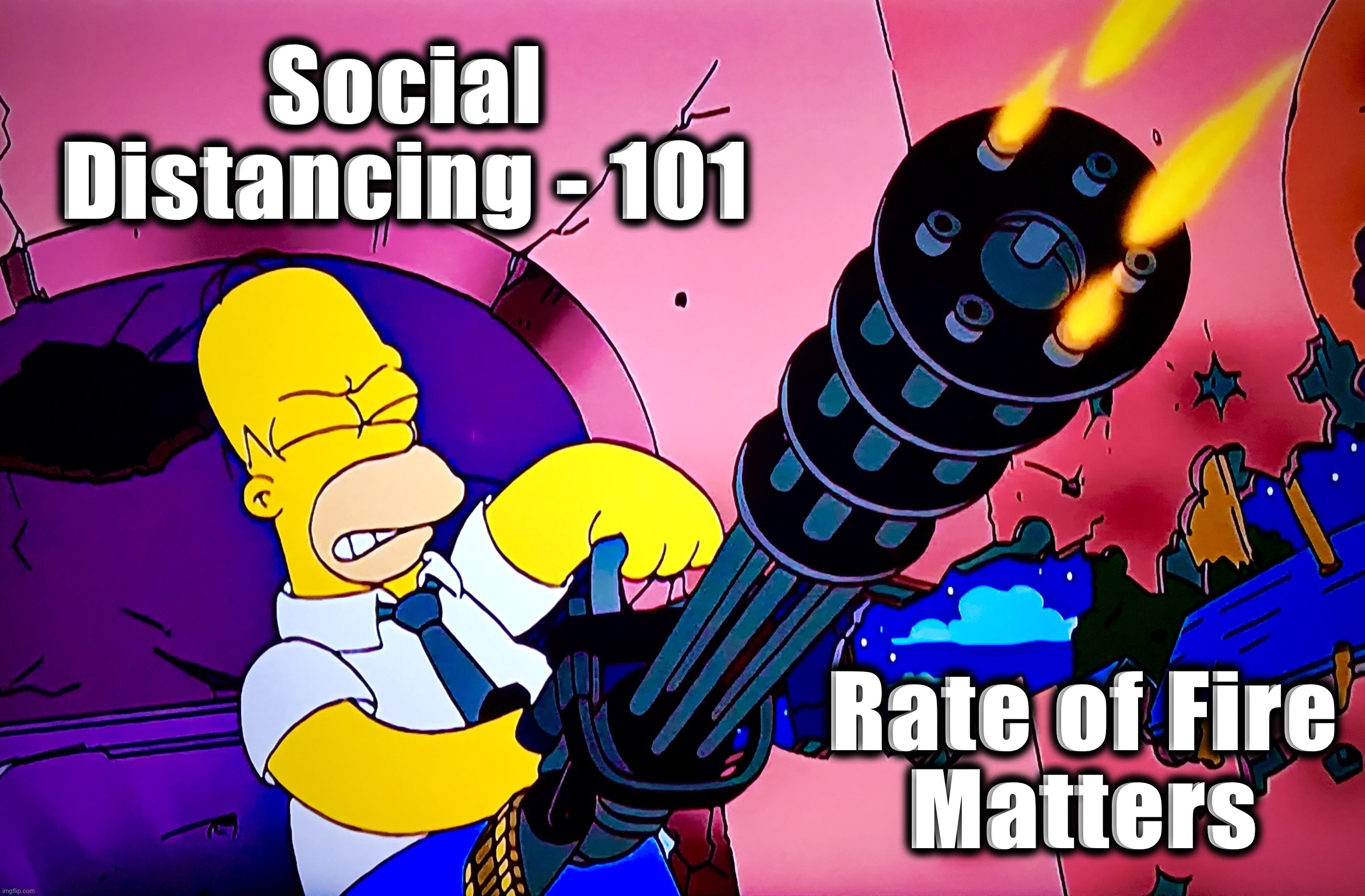 Spin It Up |  Social Distancing - 101; Rate of Fire Matters | image tagged in memes,minigun,homer simpson,social distancing,coronavirus,gun nuts | made w/ Imgflip meme maker