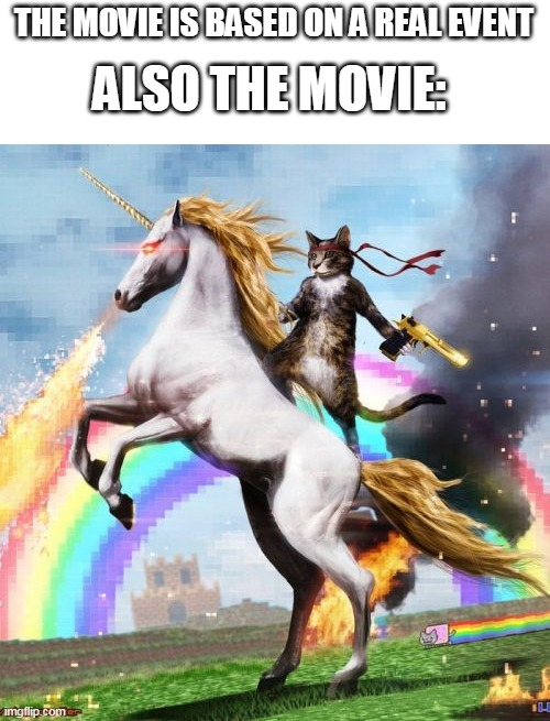 the movie is real |  THE MOVIE IS BASED ON A REAL EVENT; ALSO THE MOVIE: | image tagged in memes,welcome to the internets,funny,movie | made w/ Imgflip meme maker
