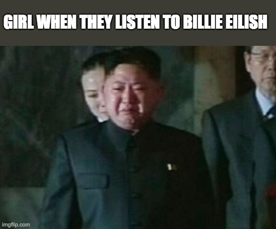 lol |  GIRL WHEN THEY LISTEN TO BILLIE EILISH | image tagged in memes,kim jong un sad | made w/ Imgflip meme maker