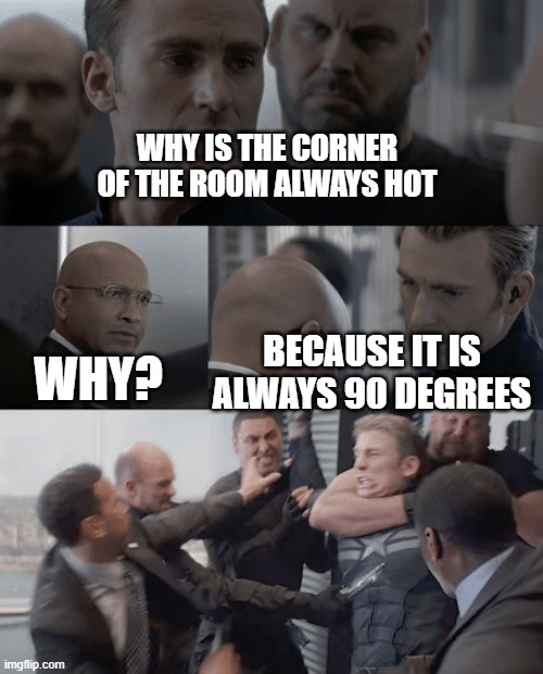 Captain america elevator |  WHY IS THE CORNER OF THE ROOM ALWAYS HOT; BECAUSE IT IS ALWAYS 90 DEGREES; WHY? | image tagged in captain america elevator,memes | made w/ Imgflip meme maker