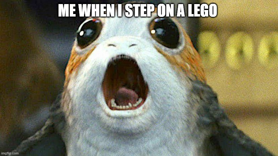 porg |  ME WHEN I STEP ON A LEGO | image tagged in porg | made w/ Imgflip meme maker