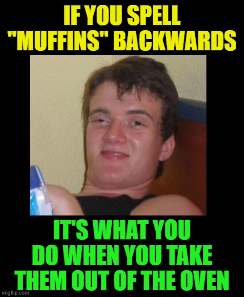 "Yeap.  Every time. |  IF YOU SPELL ""MUFFINS"" BACKWARDS; IT'S WHAT YOU DO WHEN YOU TAKE THEM OUT OF THE OVEN 