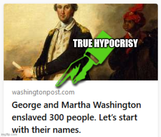 Do they even think before they write??? |  TRUE HYPOCRISY | image tagged in george washington,washington post,racist,hypocrisy,liberal hypocrisy | made w/ Imgflip meme maker