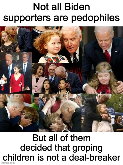 Trump & Pence 2020 |  Not all Biden supporters are pedophiles; But all of them decided that groping children is not a deal-breaker | image tagged in memes,politics,creepy joe biden,ConservativeMemes | made w/ Imgflip meme maker