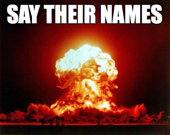 Nuclear Explosion Meme |  SAY THEIR NAMES | image tagged in memes,nuclear explosion | made w/ Imgflip meme maker