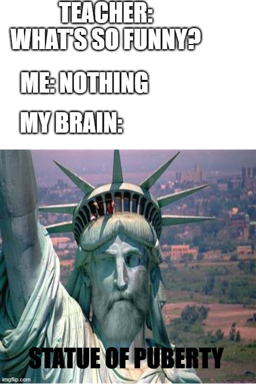 Statue of Puberty |  TEACHER: WHAT'S SO FUNNY? ME: NOTHING; MY BRAIN:; STATUE OF PUBERTY | image tagged in blank white template,statue of liberty,puberty,funny,memes | made w/ Imgflip meme maker