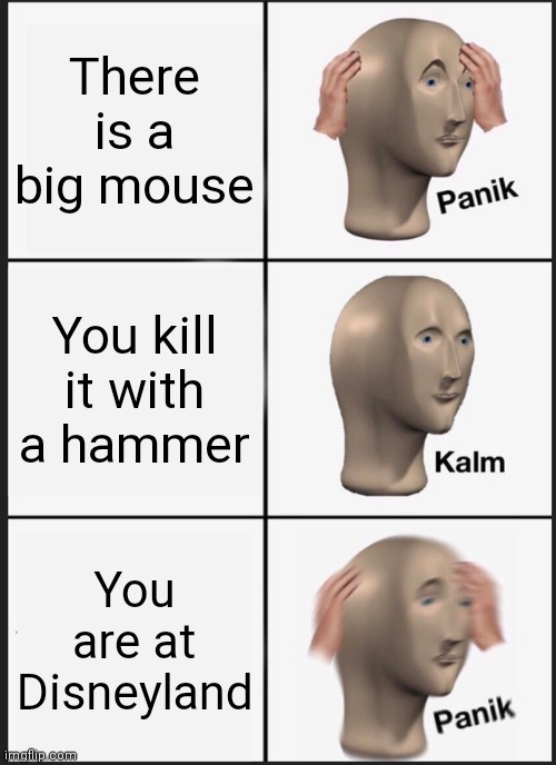Disneyland |  There is a big mouse; You kill it with a hammer; You are at Disneyland | image tagged in memes,panik kalm panik | made w/ Imgflip meme maker