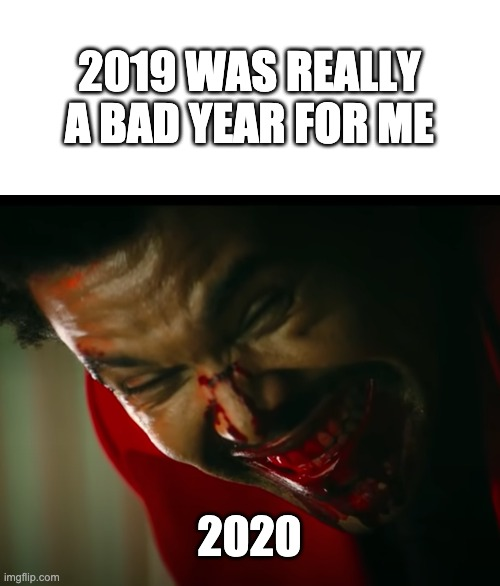 bloody and in pain weekend 2020 |  2019 WAS REALLY A BAD YEAR FOR ME; 2020 | image tagged in weekend,bleeding,2020,covid,pain | made w/ Imgflip meme maker