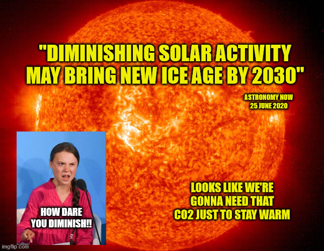 "Can I get a refund on my carbon taxes? |  ""DIMINISHING SOLAR ACTIVITY MAY BRING NEW ICE AGE BY 2030""; ASTRONOMY NOW 25 JUNE 2020; LOOKS LIKE WE'RE GONNA NEED THAT CO2 JUST TO STAY WARM; HOW DARE YOU DIMINISH!! 