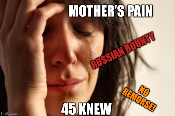 Sorry mama |  MOTHER'S PAIN; RUSSIAN BOUNTY; NO REMORSE! 45 KNEW | image tagged in memes,first world problems,donald trump,death,bullshit | made w/ Imgflip meme maker