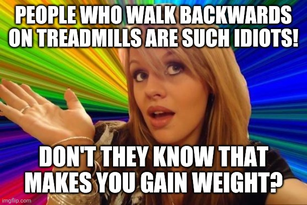 Dumb Blonde Meme |  PEOPLE WHO WALK BACKWARDS ON TREADMILLS ARE SUCH IDIOTS! DON'T THEY KNOW THAT MAKES YOU GAIN WEIGHT? | image tagged in memes,dumb blonde | made w/ Imgflip meme maker