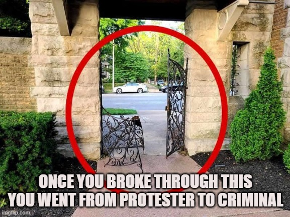 Protesters don't break and enter |  ONCE YOU BROKE THROUGH THIS YOU WENT FROM PROTESTER TO CRIMINAL | image tagged in property,self defense,guns,protesters,riots,looters | made w/ Imgflip meme maker