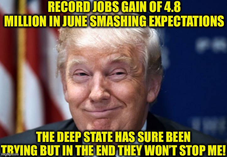 Nowhere near the record low unemployment levels we saw before coronavirus, but it is still falling as we open back up |  RECORD JOBS GAIN OF 4.8 MILLION IN JUNE SMASHING EXPECTATIONS; THE DEEP STATE HAS SURE BEEN TRYING BUT IN THE END THEY WON'T STOP ME! | image tagged in donald trump smiles,president trump,election 2020,joe biden,deep state | made w/ Imgflip meme maker