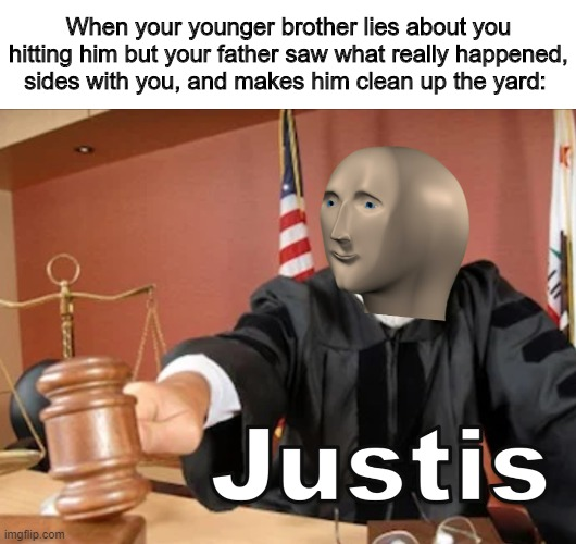 Meme man justis |  When your younger brother lies about you hitting him but your father saw what really happened, sides with you, and makes him clean up the yard: | image tagged in meme man justis,memes,funny memes | made w/ Imgflip meme maker