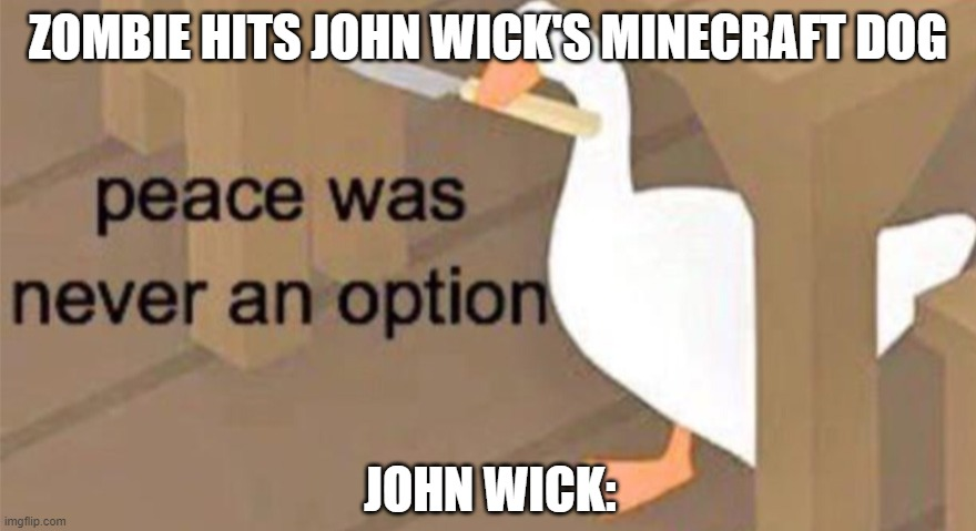 Untitled Goose Peace Was Never an Option |  ZOMBIE HITS JOHN WICK'S MINECRAFT DOG; JOHN WICK: | image tagged in untitled goose peace was never an option | made w/ Imgflip meme maker