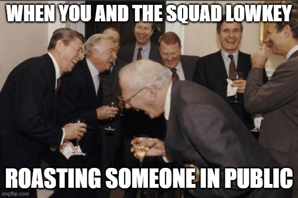 Laughing Men In Suits |  WHEN YOU AND THE SQUAD LOWKEY; ROASTING SOMEONE IN PUBLIC | image tagged in memes,laughing men in suits | made w/ Imgflip meme maker