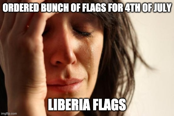Ordered wrong flags |  ORDERED BUNCH OF FLAGS FOR 4TH OF JULY; LIBERIA FLAGS | image tagged in memes,first world problems | made w/ Imgflip meme maker
