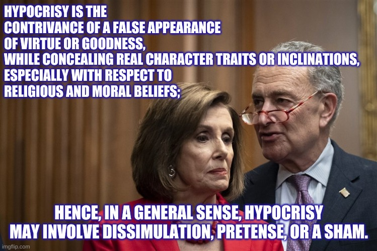 Hypocrisy Pelosi and Schumer |  HYPOCRISY IS THE CONTRIVANCE OF A FALSE APPEARANCE OF VIRTUE OR GOODNESS, WHILE CONCEALING REAL CHARACTER TRAITS OR INCLINATIONS,  ESPECIALLY WITH RESPECT TO  RELIGIOUS AND MORAL BELIEFS;; HENCE, IN A GENERAL SENSE, HYPOCRISY MAY INVOLVE DISSIMULATION, PRETENSE, OR A SHAM. | image tagged in hypocrisy,pelosi,schumer | made w/ Imgflip meme maker