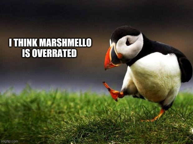 He is tho |  I THINK MARSHMELLO IS OVERRATED | image tagged in memes,unpopular opinion puffin,marshmello | made w/ Imgflip meme maker