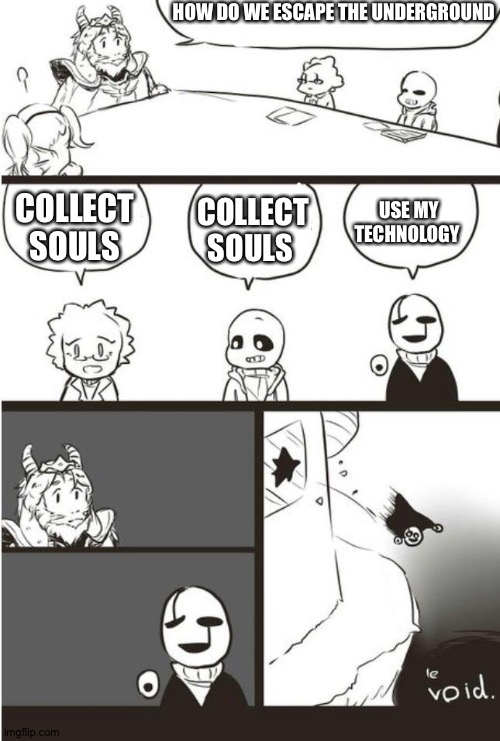 Asgore, Gaster And the void |  HOW DO WE ESCAPE THE UNDERGROUND; COLLECT SOULS; USE MY TECHNOLOGY; COLLECT SOULS | image tagged in asgore gaster and the void | made w/ Imgflip meme maker
