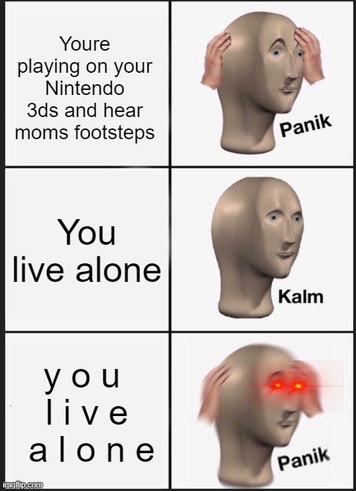uh oh |  Youre playing on your Nintendo 3ds and hear moms footsteps; You live alone; y o u  l i v e  a l o n e | image tagged in memes,panik kalm panik | made w/ Imgflip meme maker