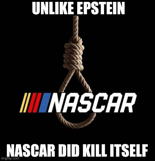 Epstein & NASCAR |  UNLIKE EPSTEIN; NASCAR DID KILL ITSELF | image tagged in jeffrey epstein,nascar,noose,suicide | made w/ Imgflip meme maker