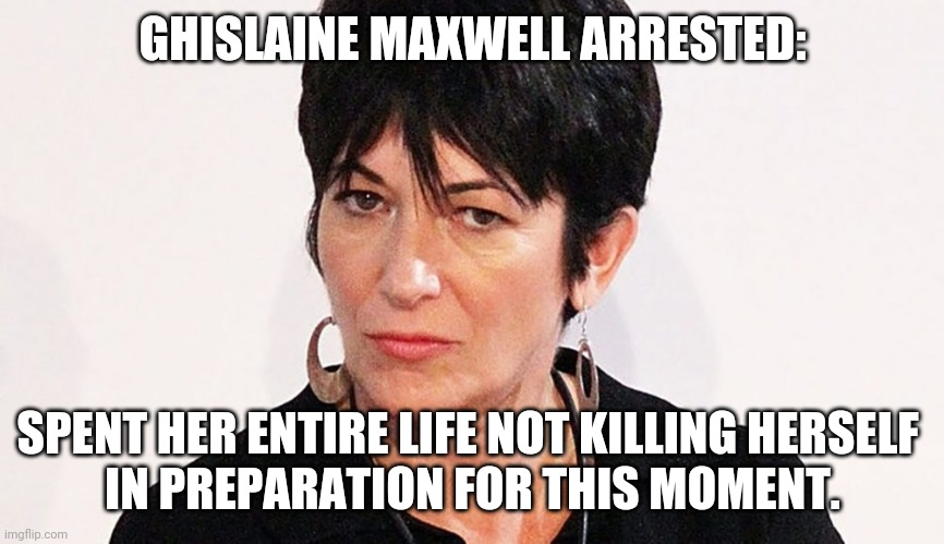 Help! My guard is looking pretty sleepy! |  GHISLAINE MAXWELL ARRESTED:; SPENT HER ENTIRE LIFE NOT KILLING HERSELF  IN PREPARATION FOR THIS MOMENT. | image tagged in ghislaine maxwell,jeffrey epstein,conspiracy,pedophiles | made w/ Imgflip meme maker