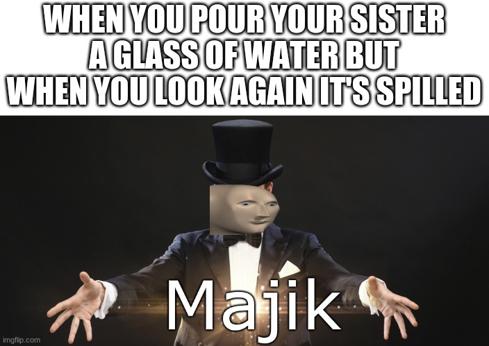 Magic |  WHEN YOU POUR YOUR SISTER A GLASS OF WATER BUT WHEN YOU LOOK AGAIN IT'S SPILLED | image tagged in magic | made w/ Imgflip meme maker